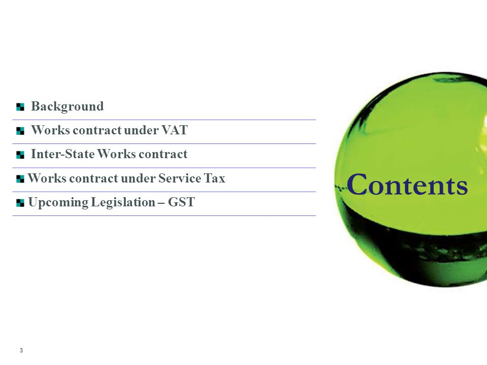 3 Background Works contract under VAT Inter-State Works contract Works contract under Service Tax Upcoming Legislation – GST Contents
