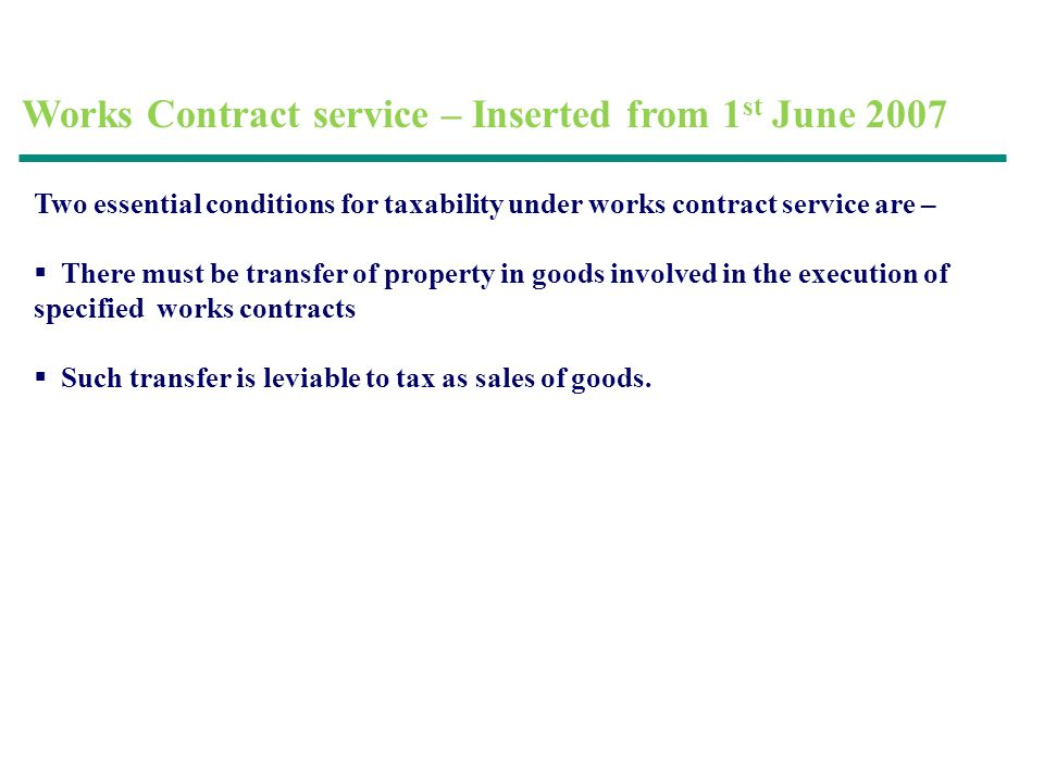 Works Contract service – Inserted from 1 st June 2007 Two essential conditions for taxability under works contract service are – There must be transfer of property in goods involved in the execution of specified works contracts Such transfer is leviable to tax as sales of goods.