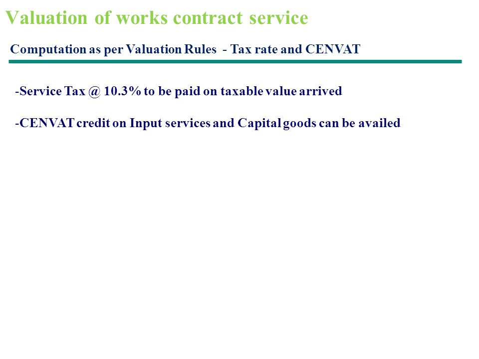 Valuation of works contract service Computation as per Valuation Rules - Tax rate and CENVAT -Service Tax @ 10.3% to be paid on taxable value arrived -CENVAT credit on Input services and Capital goods can be availed