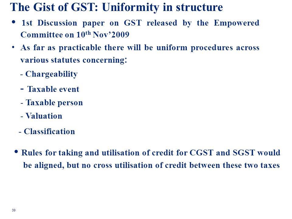 The Gist of GST: Uniformity in structure 1st Discussion paper on GST released by the Empowered Committee on 10 th Nov2009 As far as practicable there will be uniform procedures across various statutes concerning : - Chargeability - Taxable event - Taxable person - Valuation - Classification Rules for taking and utilisation of credit for CGST and SGST would be aligned, but no cross utilisation of credit between these two taxes 39