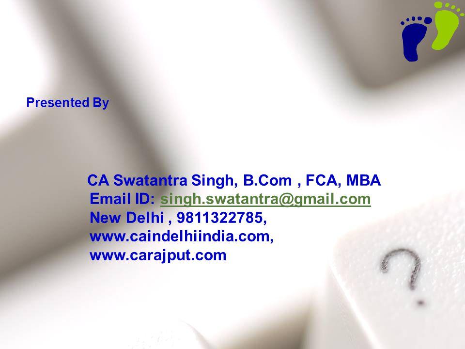 47 Presented By CA Swatantra Singh, B.Com, FCA, MBA Email ID: singh.swatantra@gmail.comsingh.swatantra@gmail.com New Delhi, 9811322785, www.caindelhii