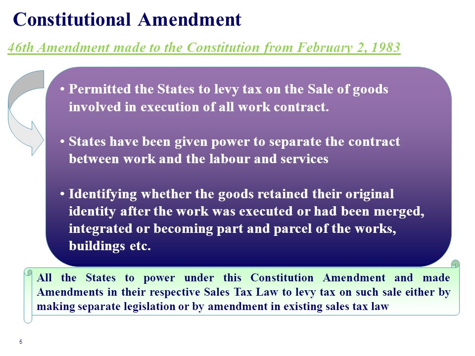 Constitutional Amendment 46th Amendment made to the Constitution from February 2, 1983 Outcome of the above: Permitted the States to levy tax on the Sale of goods involved in execution of all work contract.