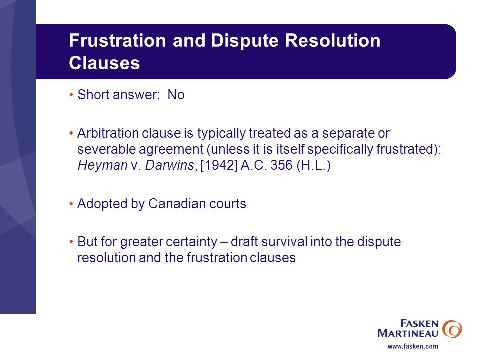 Frustration and Dispute Resolution Clauses Short answer: No Arbitration clause is typically treated as a separate or severable agreement (unless it is itself specifically frustrated): Heyman v.