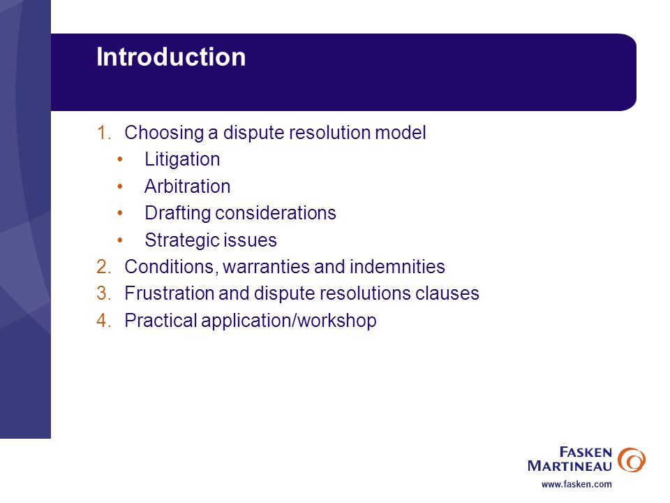 Introduction 1.Choosing a dispute resolution model Litigation Arbitration Drafting considerations Strategic issues 2.Conditions, warranties and indemnities 3.Frustration and dispute resolutions clauses 4.Practical application/workshop
