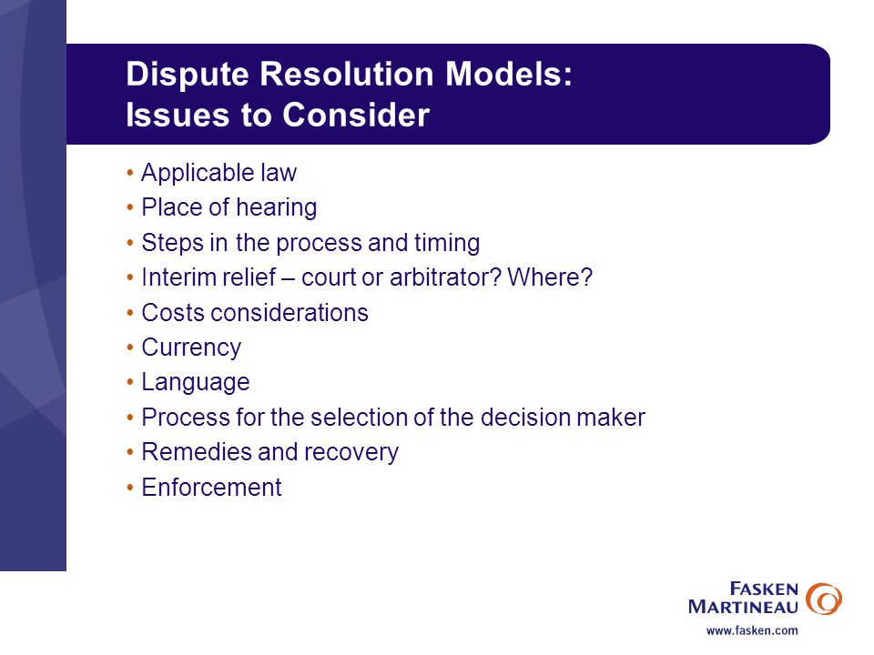 Dispute Resolution Models: Issues to Consider Applicable law Place of hearing Steps in the process and timing Interim relief – court or arbitrator.