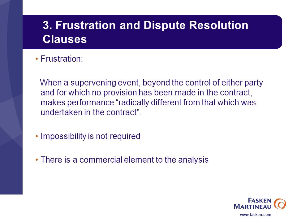 3. Frustration and Dispute Resolution Clauses Frustration: When a supervening event, beyond the control of either party and for which no provision has