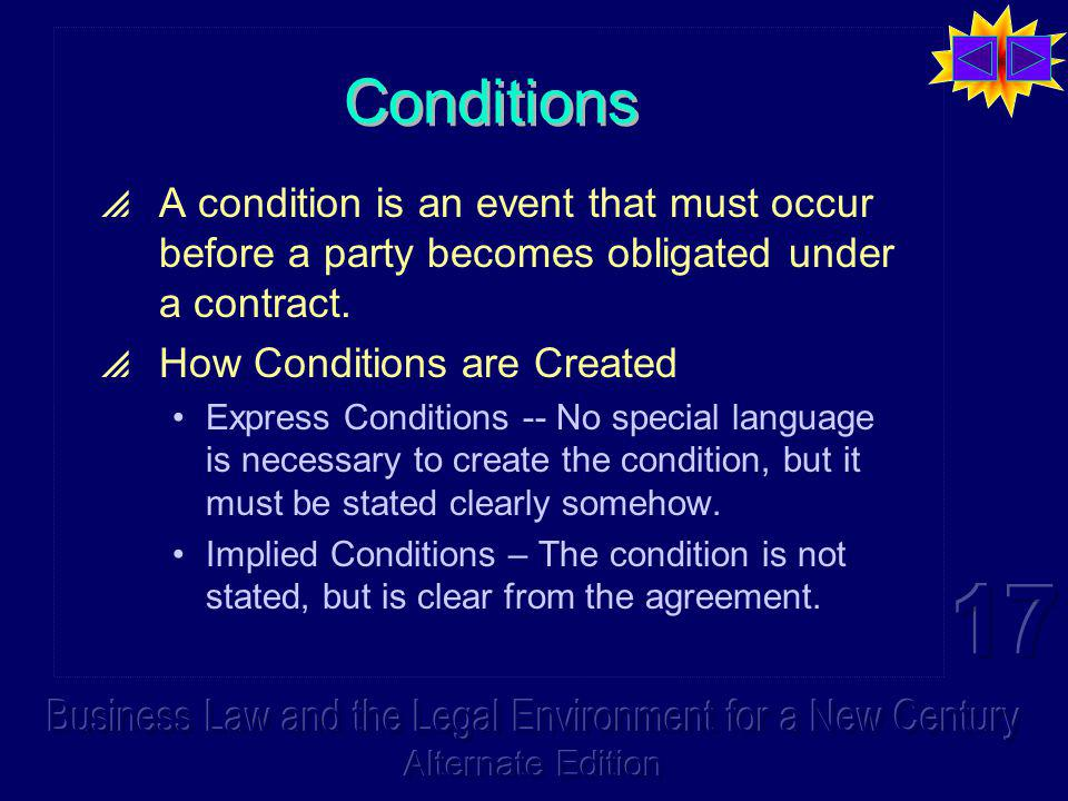 Conditions A condition is an event that must occur before a party becomes obligated under a contract.