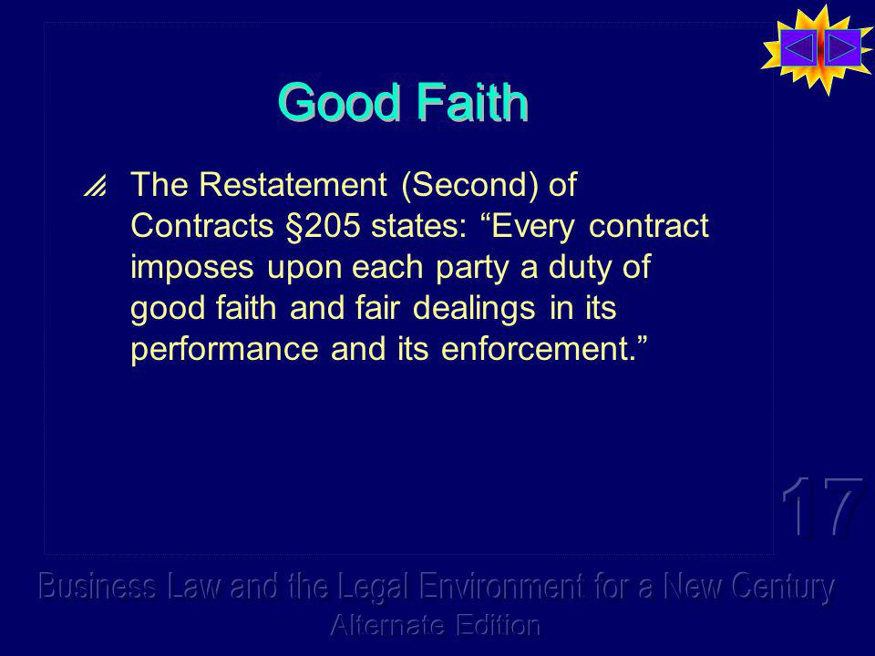 Good Faith The Restatement (Second) of Contracts §205 states: Every contract imposes upon each party a duty of good faith and fair dealings in its per