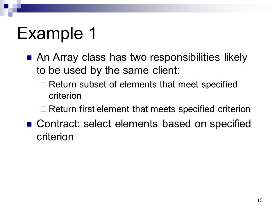 15 Example 1 An Array class has two responsibilities likely to be used by the same client: Return subset of elements that meet specified criterion Return first element that meets specified criterion Contract: select elements based on specified criterion