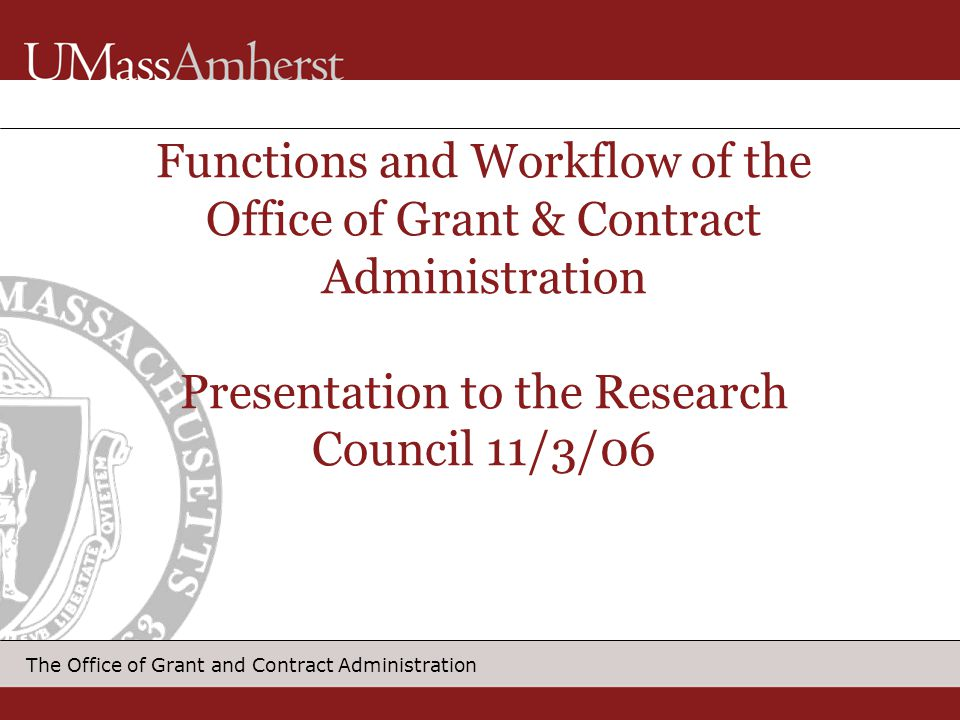 12 The Office of Grant and Contract Administration Award Flow Chart Award received by OGCA Receptionist identifies file award is associated with and logs (cybers) it to appropriate G&C Administrator Award to reprographic/mail clerk for pulling file and distributing mail and file to G&C Admin.