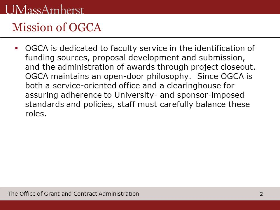 2 The Office of Grant and Contract Administration Mission of OGCA OGCA is dedicated to faculty service in the identification of funding sources, propo