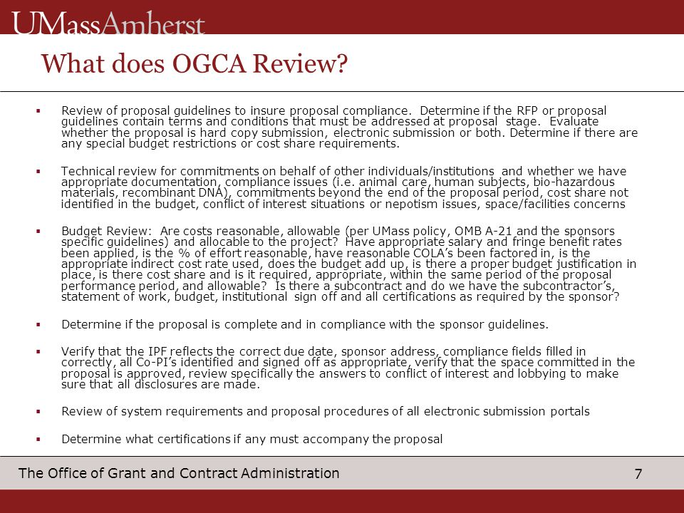 7 The Office of Grant and Contract Administration What does OGCA Review? Review of proposal guidelines to insure proposal compliance. Determine if the