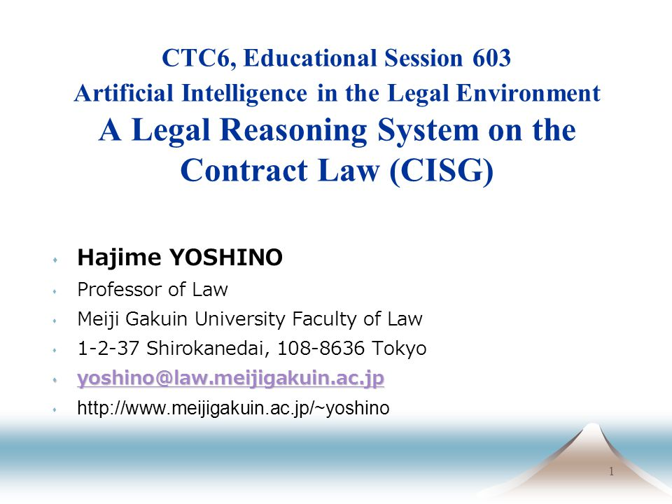1 CTC6, Educational Session 603 Artificial Intelligence in the Legal Environment A Legal Reasoning System on the Contract Law (CISG) Hajime YOSHINO Professor of Law Meiji Gakuin University Faculty of Law 1-2-37 Shirokanedai, 108-8636 Tokyo yoshino@law.meijigakuin.ac.jp yoshino@law.meijigakuin.ac.jp yoshino@law.meijigakuin.ac.jp s http://www.meijigakuin.ac.jp/~yoshino