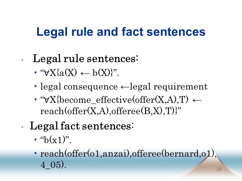 28 Legal rule and fact sentences s Legal rule sentences: X{a(X) b(X)}. legal consequence legal requirement X{become_effective(offer(X,A),T) reach(offe
