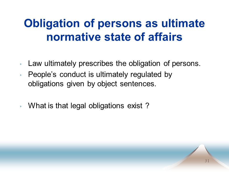 31 Obligation of persons as ultimate normative state of affairs s Law ultimately prescribes the obligation of persons. s Peoples conduct is ultimately