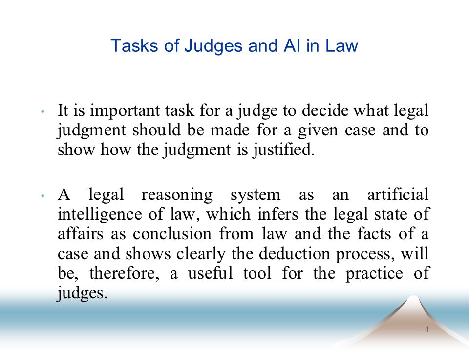 4 Tasks of Judges and AI in Law s It is important task for a judge to decide what legal judgment should be made for a given case and to show how the j
