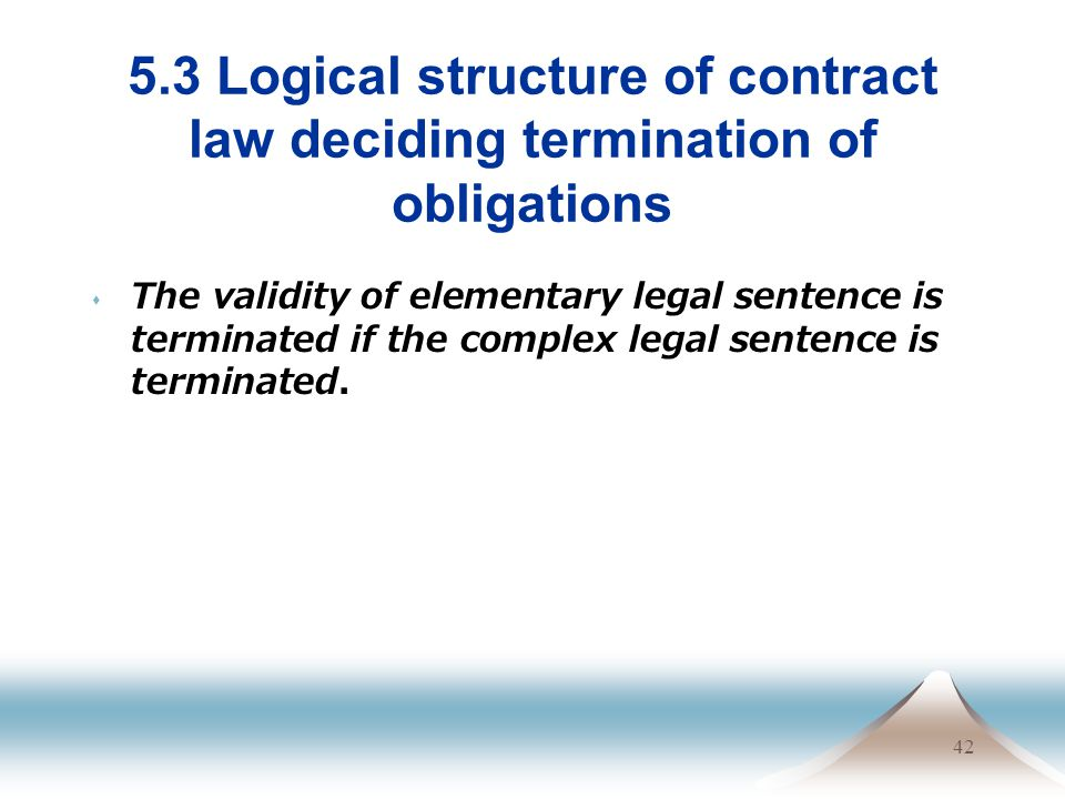 42 5.3 Logical structure of contract law deciding termination of obligations The validity of elementary legal sentence is terminated if the complex le