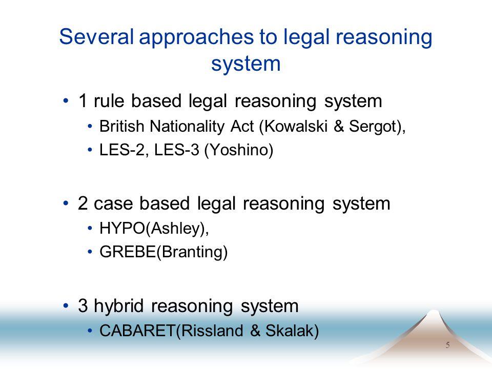 5 Several approaches to legal reasoning system 1 rule based legal reasoning system British Nationality Act (Kowalski & Sergot), LES-2, LES-3 (Yoshino)