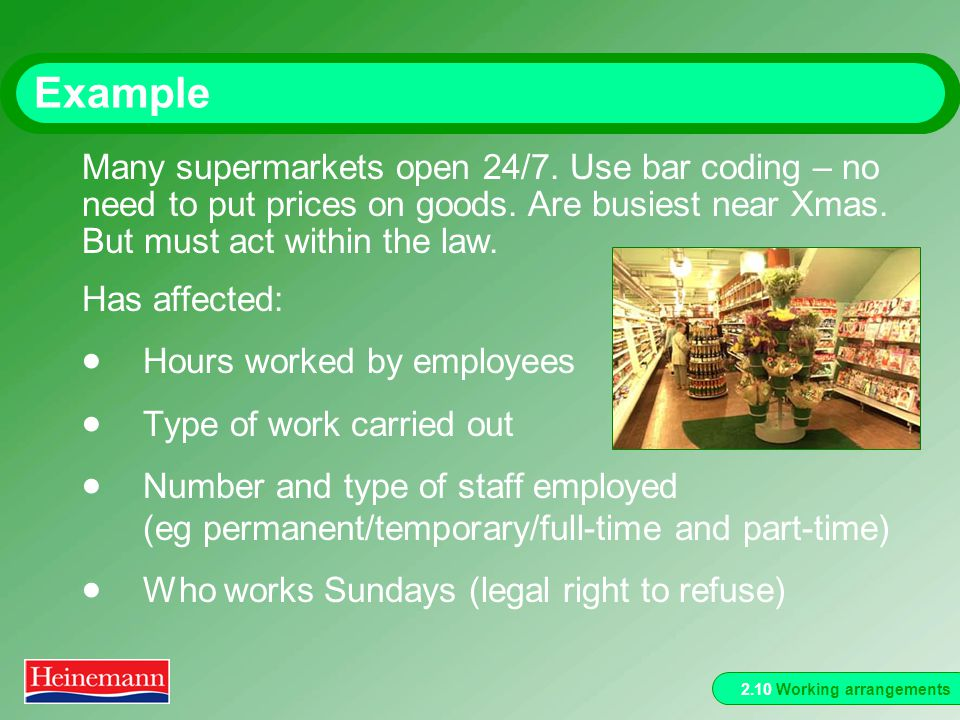 2.10 Working arrangements Example Has affected: Hours worked by employees Type of work carried out Number and type of staff employed (eg permanent/temporary/full-time and part-time) Who works Sundays (legal right to refuse) Many supermarkets open 24/7.