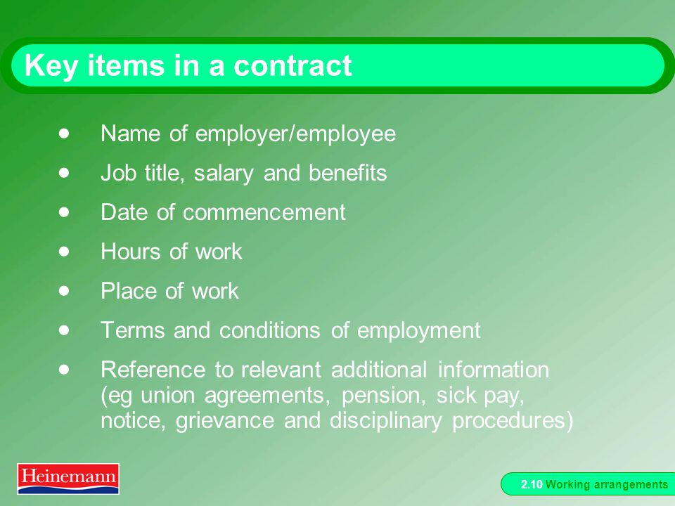 2.10 Working arrangements Key items in a contract Name of employer/employee Job title, salary and benefits Date of commencement Hours of work Place of work Terms and conditions of employment Reference to relevant additional information (eg union agreements, pension, sick pay, notice, grievance and disciplinary procedures)