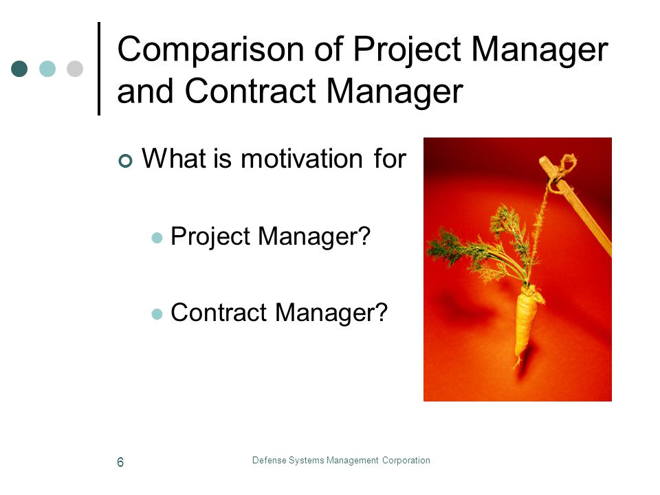 Defense Systems Management Corporation 7 Comparison of Project Manager and Contract Manager Should Project Manager have Contract Authority.