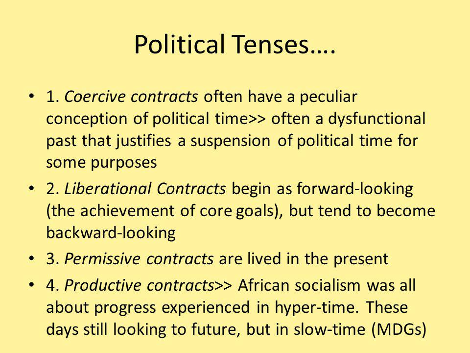 Political Tenses…. 1. Coercive contracts often have a peculiar conception of political time>> often a dysfunctional past that justifies a suspension o