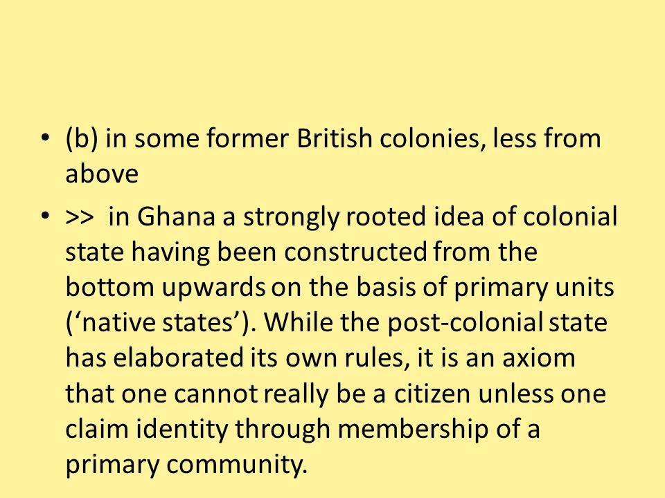 (b) in some former British colonies, less from above >> in Ghana a strongly rooted idea of colonial state having been constructed from the bottom upwards on the basis of primary units (native states).