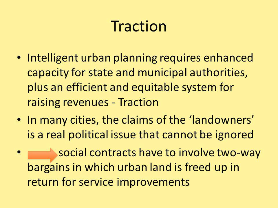 Traction Intelligent urban planning requires enhanced capacity for state and municipal authorities, plus an efficient and equitable system for raising revenues - Traction In many cities, the claims of the landowners is a real political issue that cannot be ignored social contracts have to involve two-way bargains in which urban land is freed up in return for service improvements