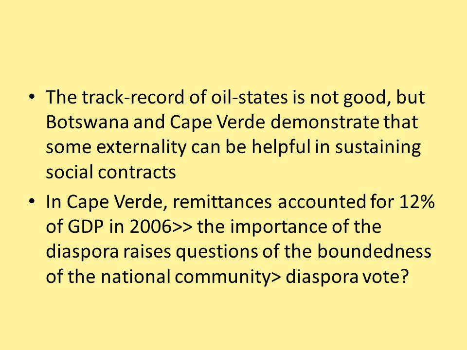 The track-record of oil-states is not good, but Botswana and Cape Verde demonstrate that some externality can be helpful in sustaining social contracts In Cape Verde, remittances accounted for 12% of GDP in 2006>> the importance of the diaspora raises questions of the boundedness of the national community> diaspora vote