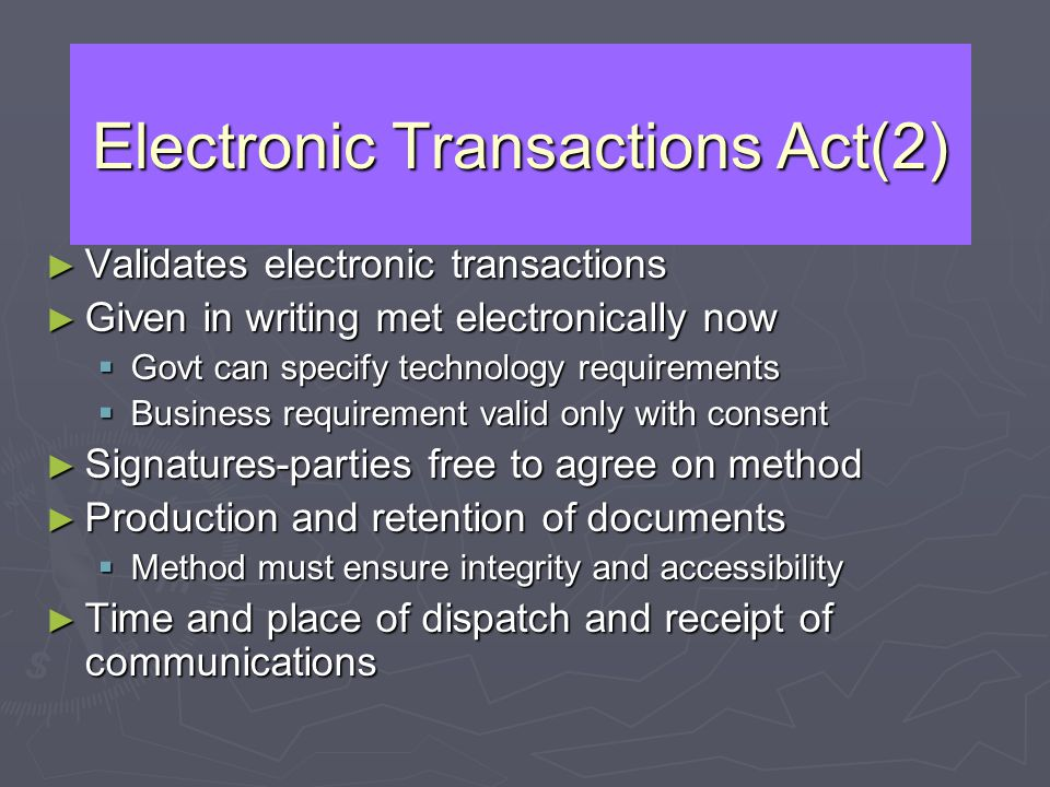 Electronic Transactions Act(2) Validates electronic transactions Validates electronic transactions Given in writing met electronically now Given in wr