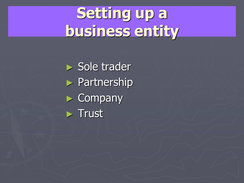 Setting up a business entity Sole trader Sole trader Partnership Partnership Company Company Trust Trust