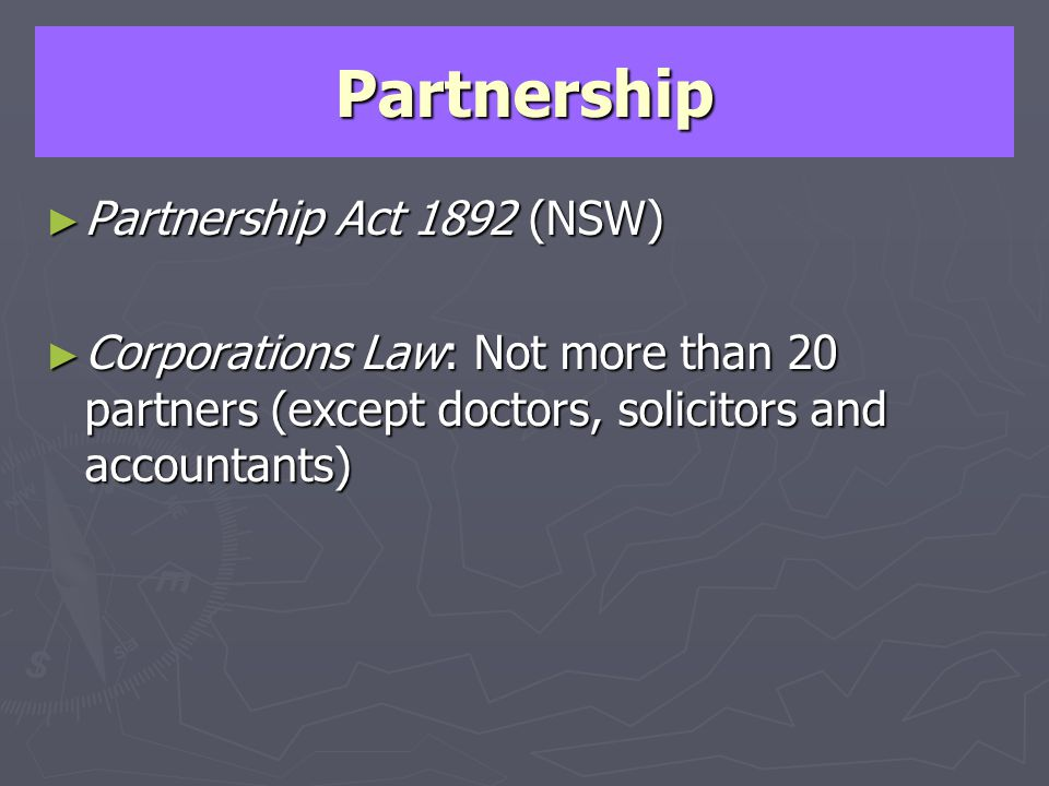Partnership Partnership Act 1892 (NSW) Partnership Act 1892 (NSW) Corporations Law: Not more than 20 partners (except doctors, solicitors and accounta