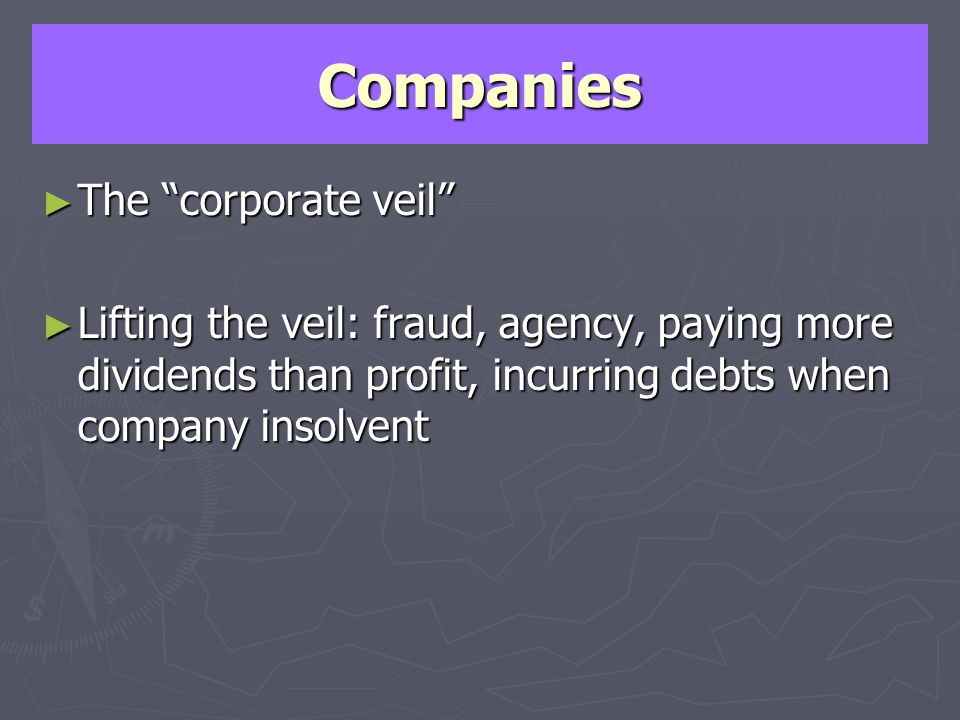 Companies The corporate veil The corporate veil Lifting the veil: fraud, agency, paying more dividends than profit, incurring debts when company insol