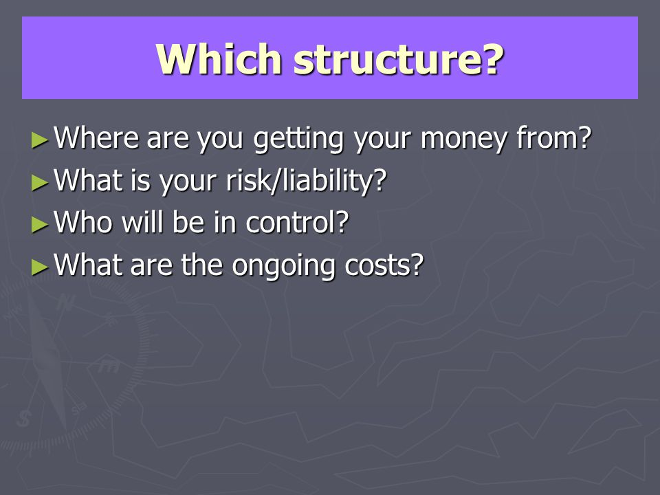 Which structure? Where are you getting your money from? Where are you getting your money from? What is your risk/liability? What is your risk/liabilit