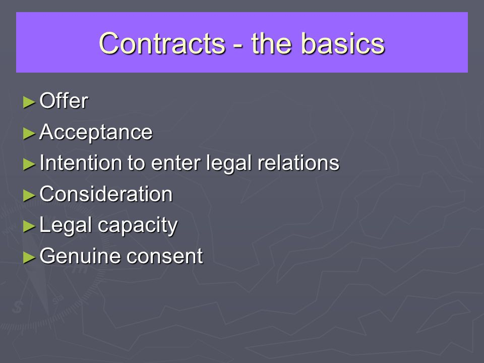 Contracts - the basics Offer Offer Acceptance Acceptance Intention to enter legal relations Intention to enter legal relations Consideration Considera