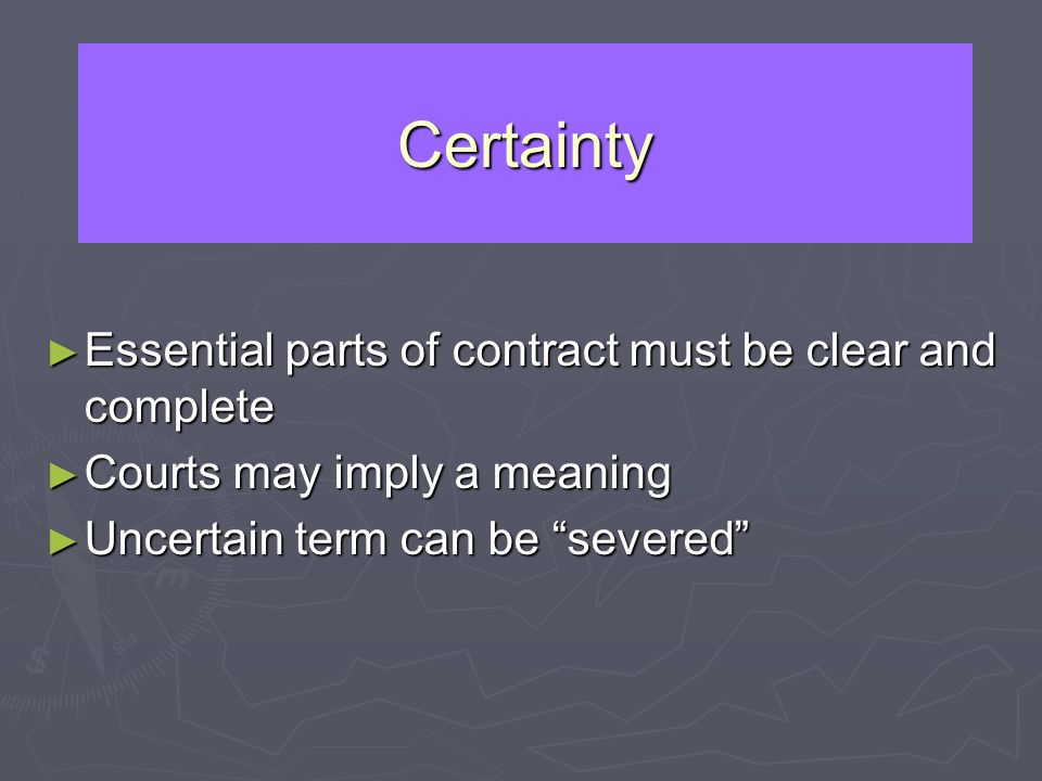 Certainty Essential parts of contract must be clear and complete Essential parts of contract must be clear and complete Courts may imply a meaning Cou