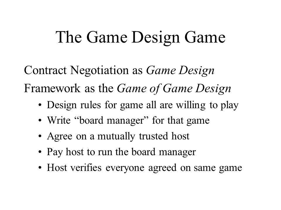 The Game Design Game Contract Negotiation as Game Design Framework as the Game of Game Design Design rules for game all are willing to play Write board manager for that game Agree on a mutually trusted host Pay host to run the board manager Host verifies everyone agreed on same game