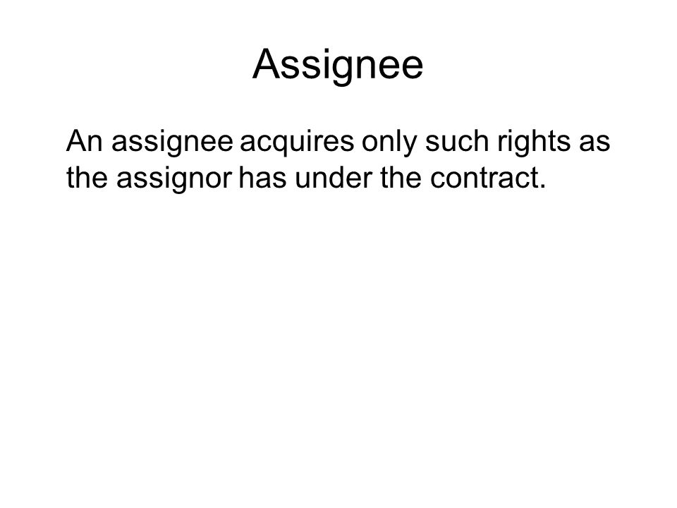 Assignee An assignee acquires only such rights as the assignor has under the contract.