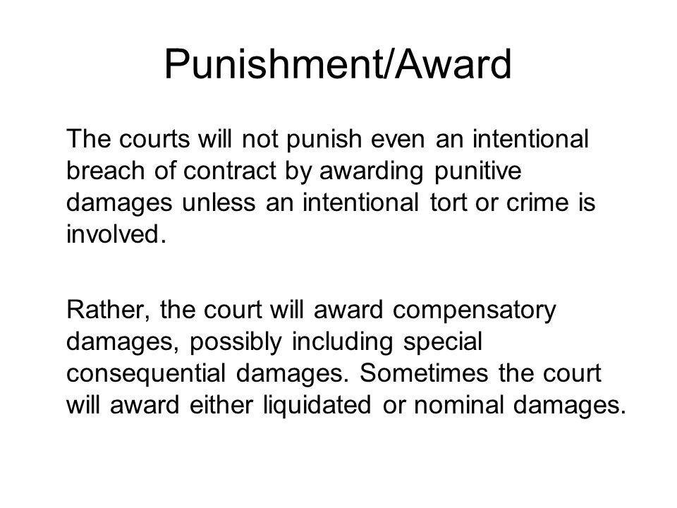 Punishment/Award The courts will not punish even an intentional breach of contract by awarding punitive damages unless an intentional tort or crime is involved.