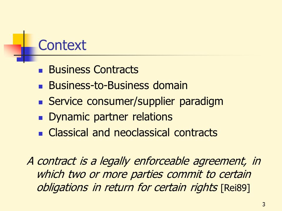 3 Context Business Contracts Business-to-Business domain Service consumer/supplier paradigm Dynamic partner relations Classical and neoclassical contracts A contract is a legally enforceable agreement, in which two or more parties commit to certain obligations in return for certain rights [Rei89]