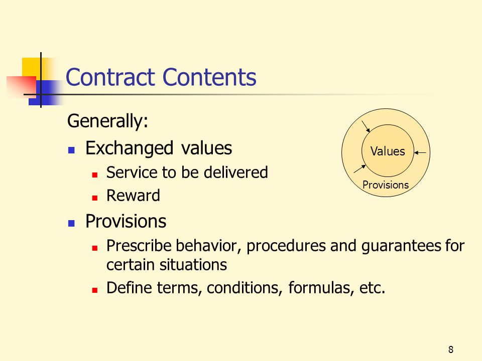 8 Contract Contents Generally: Exchanged values Service to be delivered Reward Provisions Prescribe behavior, procedures and guarantees for certain situations Define terms, conditions, formulas, etc.