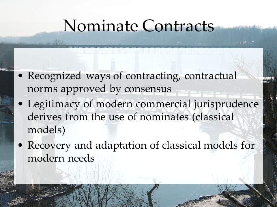 Nominate Contracts Recognized ways of contracting, contractual norms approved by consensus Legitimacy of modern commercial jurisprudence derives from the use of nominates (classical models) Recovery and adaptation of classical models for modern needs