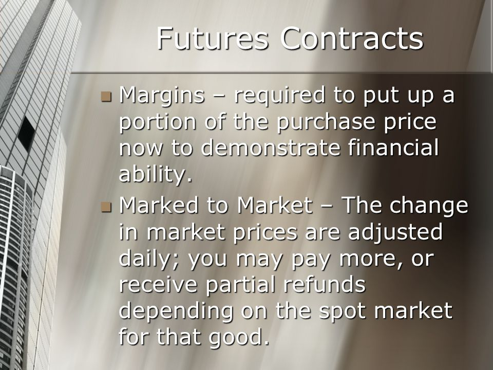 Futures Contracts Margins – required to put up a portion of the purchase price now to demonstrate financial ability.