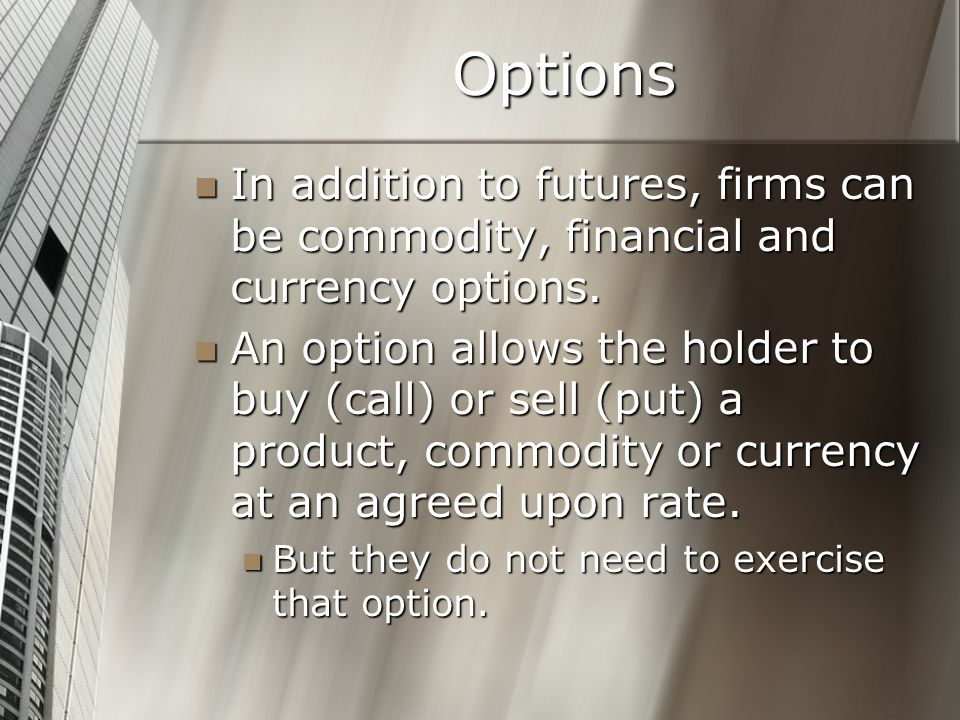 Options In addition to futures, firms can be commodity, financial and currency options.