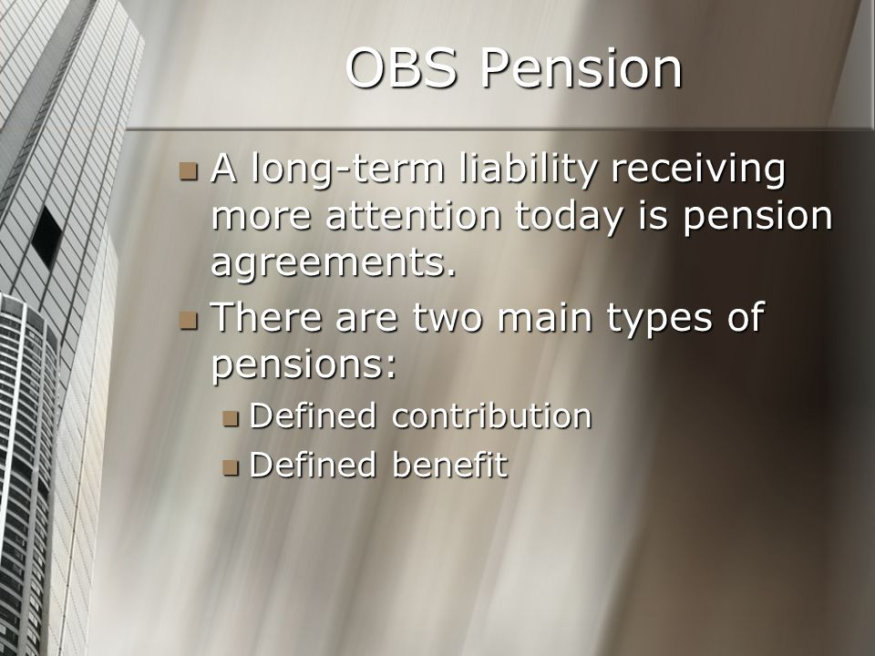OBS Pension A long-term liability receiving more attention today is pension agreements.