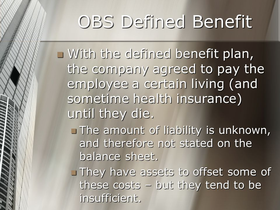 OBS Defined Benefit With the defined benefit plan, the company agreed to pay the employee a certain living (and sometime health insurance) until they die.