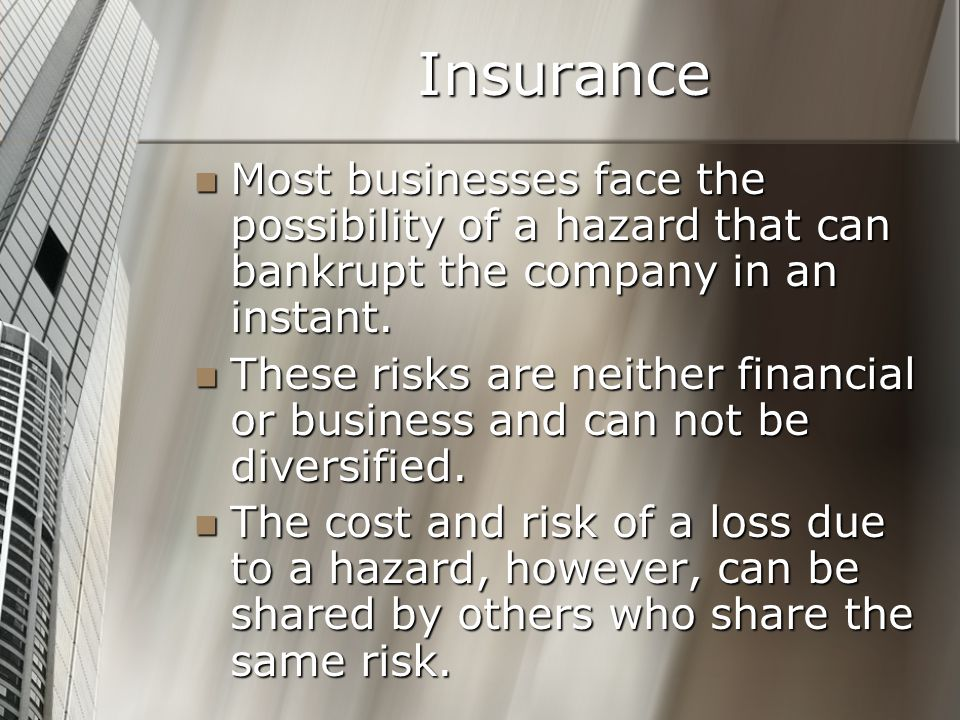 Insurance Most businesses face the possibility of a hazard that can bankrupt the company in an instant.