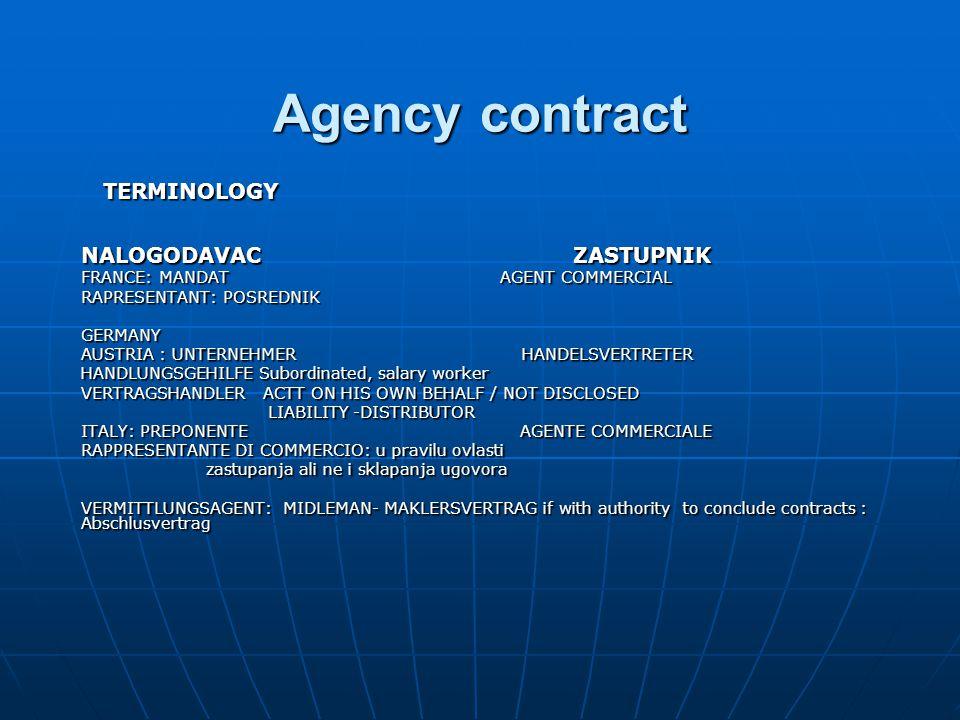 Agency contract TERMINOLOGY TERMINOLOGY NALOGODAVAC ZASTUPNIK FRANCE: MANDAT AGENT COMMERCIAL RAPRESENTANT: POSREDNIK GERMANY AUSTRIA : UNTERNEHMER HANDELSVERTRETER HANDLUNGSGEHILFE Subordinated, salary worker VERTRAGSHANDLER ACTT ON HIS OWN BEHALF / NOT DISCLOSED LIABILITY -DISTRIBUTOR LIABILITY -DISTRIBUTOR ITALY: PREPONENTE AGENTE COMMERCIALE RAPPRESENTANTE DI COMMERCIO: u pravilu ovlasti zastupanja ali ne i sklapanja ugovora zastupanja ali ne i sklapanja ugovora VERMITTLUNGSAGENT: MIDLEMAN- MAKLERSVERTRAG if with authority to conclude contracts : Abschlusvertrag