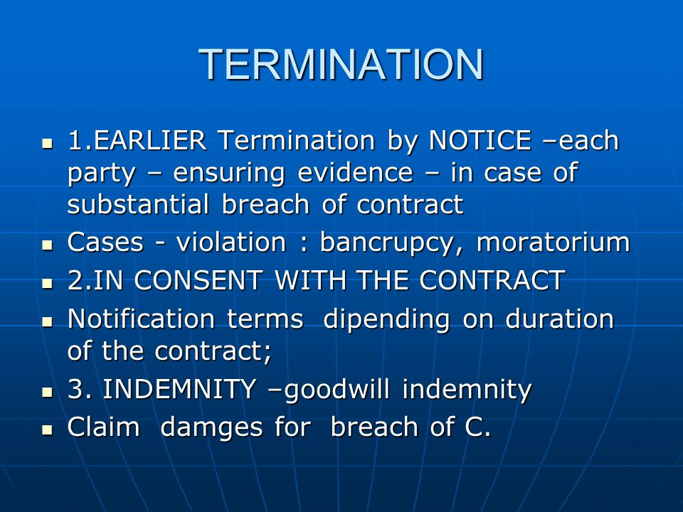 TERMINATION 1.EARLIER Termination by NOTICE –each party – ensuring evidence – in case of substantial breach of contract 1.EARLIER Termination by NOTICE –each party – ensuring evidence – in case of substantial breach of contract Cases - violation : bancrupcy, moratorium Cases - violation : bancrupcy, moratorium 2.IN CONSENT WITH THE CONTRACT 2.IN CONSENT WITH THE CONTRACT Notification terms dipending on duration of the contract; Notification terms dipending on duration of the contract; 3.