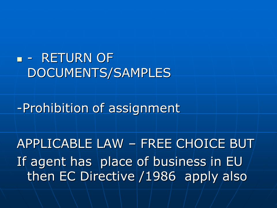 - RETURN OF DOCUMENTS/SAMPLES - RETURN OF DOCUMENTS/SAMPLES -Prohibition of assignment APPLICABLE LAW – FREE CHOICE BUT If agent has place of business in EU then EC Directive /1986 apply also
